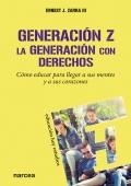 Generación Z. La generación con derechos. Cómo educar para llegar a sus mentes y a sus corazones